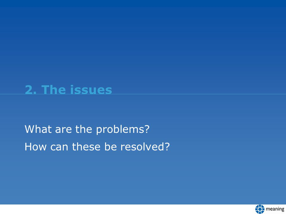 2. The issues What are the problems? How can these be resolved?