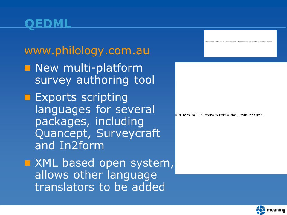 QEDML www.philology.com.au New multi-platform survey authoring tool Exports scripting languages for several packages, including Quancept, Surveycraft and In2form XML based open system, allows other language translators to be added