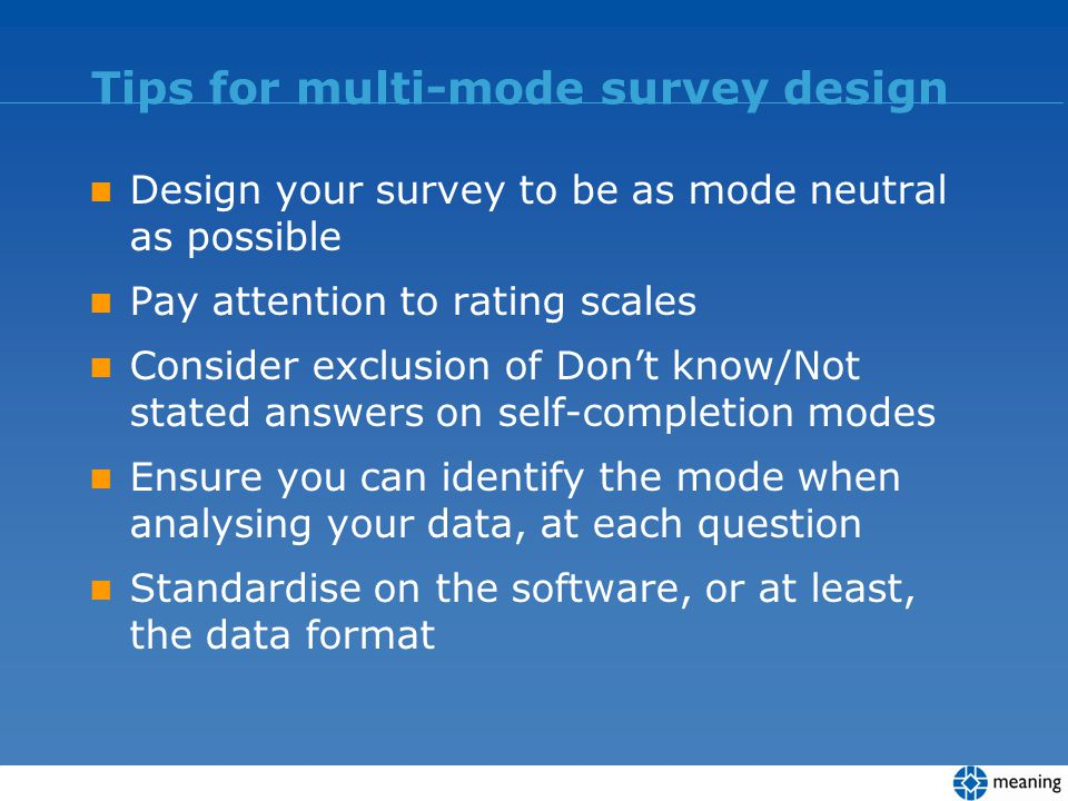 Tips for multi-mode survey design Design your survey to be as mode neutral as possible Pay attention to rating scales Consider exclusion of Dont know/