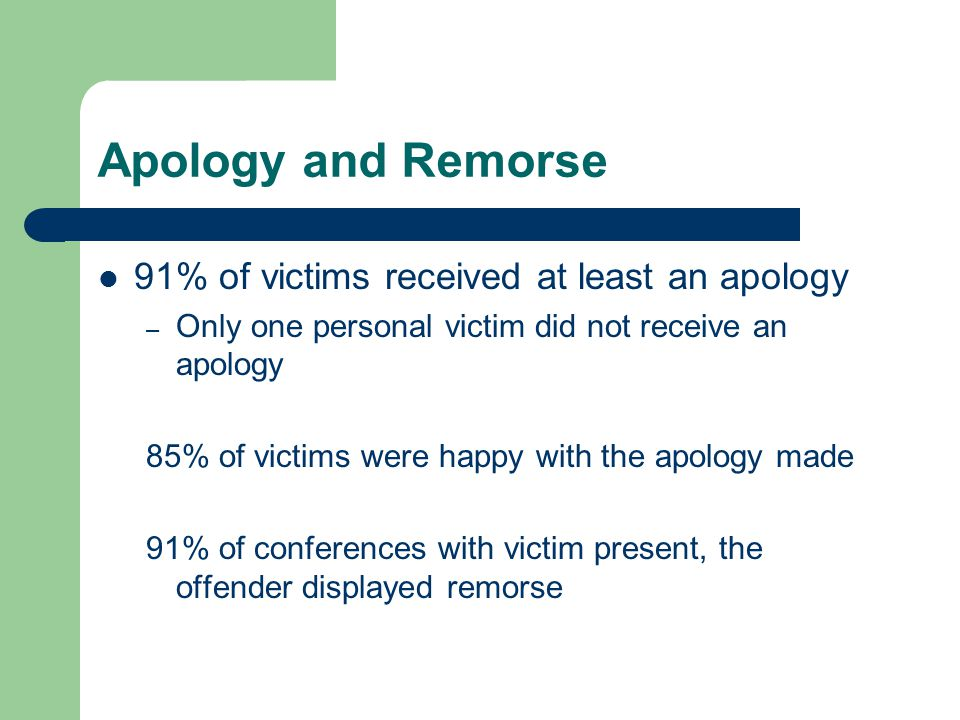 Apology and Remorse 91% of victims received at least an apology – Only one personal victim did not receive an apology 85% of victims were happy with the apology made 91% of conferences with victim present, the offender displayed remorse