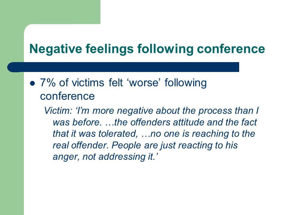 Negative feelings following conference 7% of victims felt worse following conference Victim: Im more negative about the process than I was before.