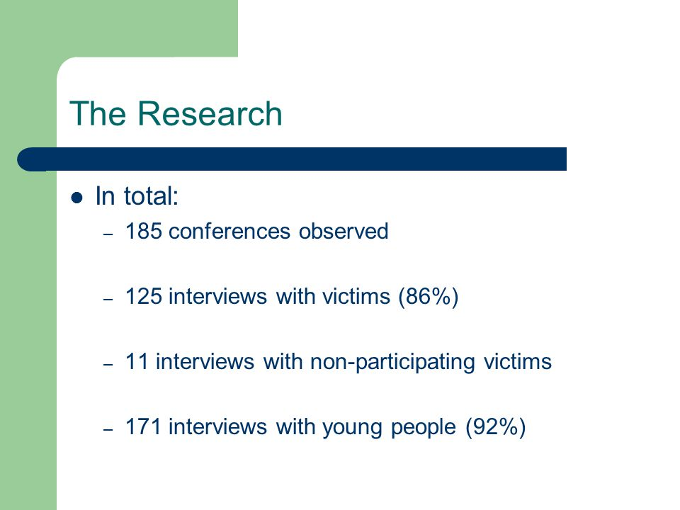 The Research In total: – 185 conferences observed – 125 interviews with victims (86%) – 11 interviews with non-participating victims – 171 interviews with young people (92%)