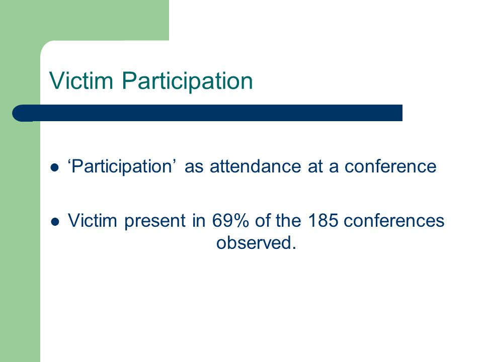Victim Participation Participation as attendance at a conference Victim present in 69% of the 185 conferences observed.