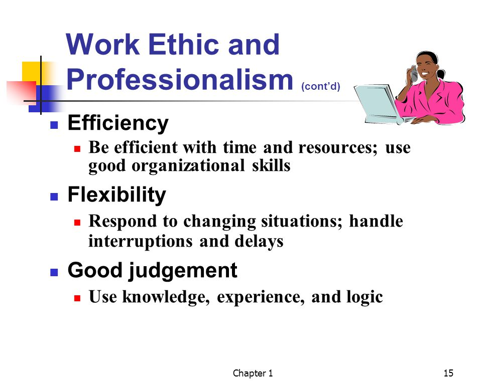 Chapter 115 Work Ethic and Professionalism (contd) Efficiency Be efficient with time and resources; use good organizational skills Flexibility Respond to changing situations; handle interruptions and delays Good judgement Use knowledge, experience, and logic