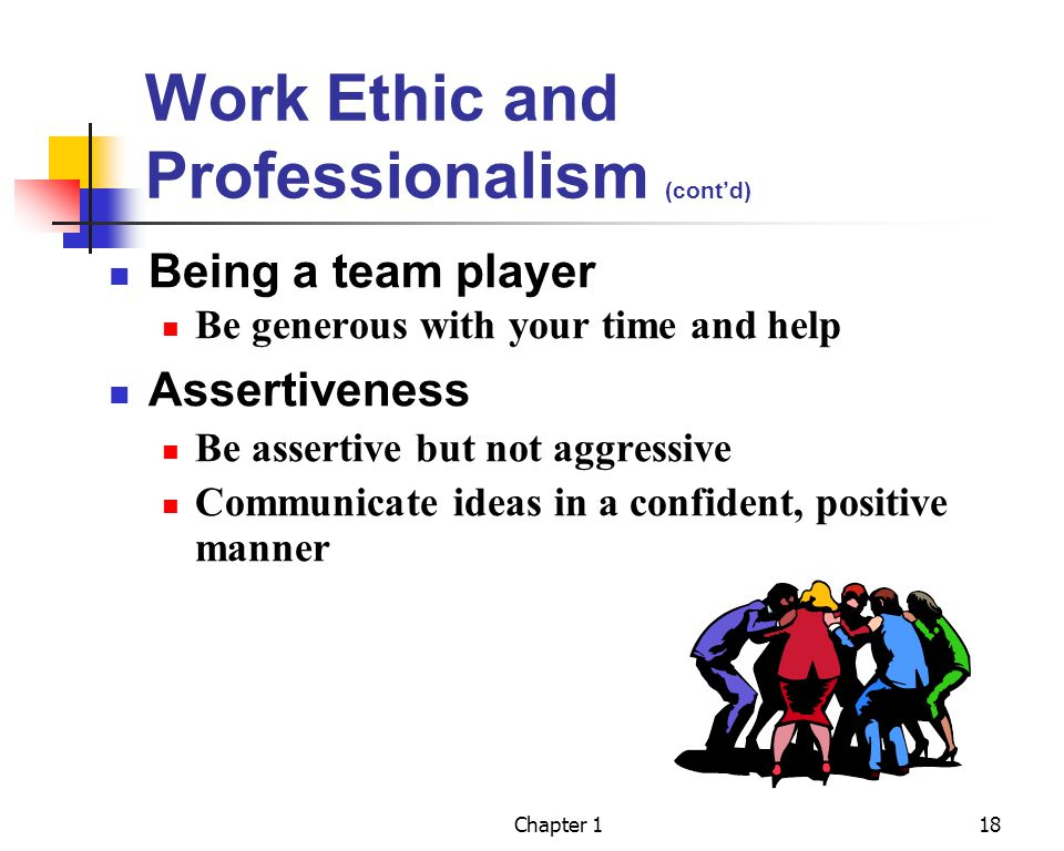Chapter 118 Work Ethic and Professionalism (contd) Being a team player Be generous with your time and help Assertiveness Be assertive but not aggressive Communicate ideas in a confident, positive manner
