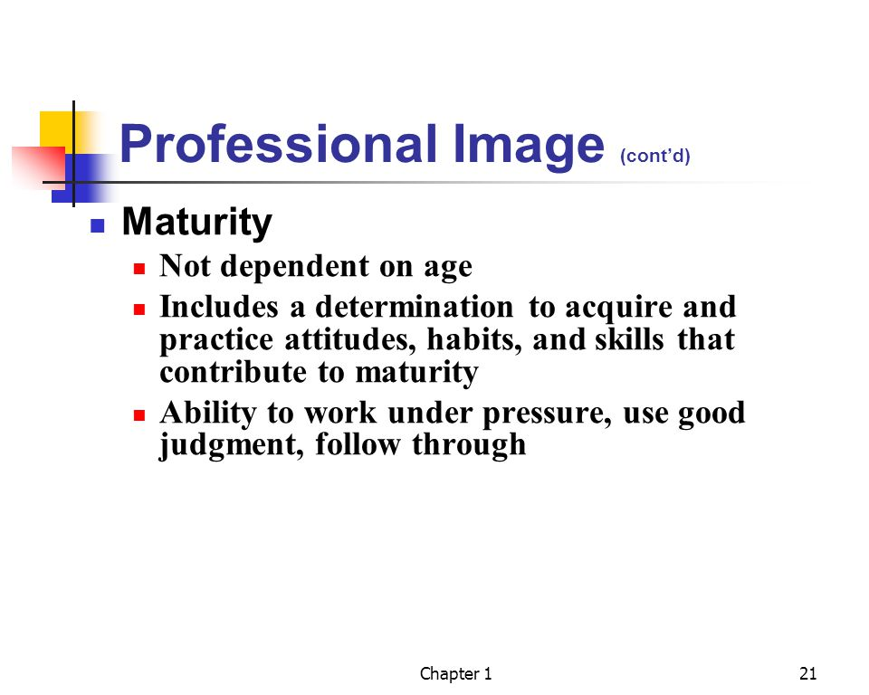 Chapter 121 Professional Image (contd) Maturity Not dependent on age Includes a determination to acquire and practice attitudes, habits, and skills that contribute to maturity Ability to work under pressure, use good judgment, follow through