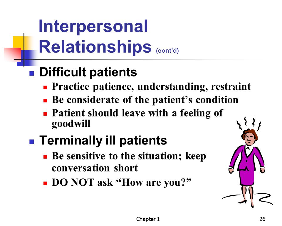 Chapter 126 Interpersonal Relationships (contd) Difficult patients Practice patience, understanding, restraint Be considerate of the patients condition Patient should leave with a feeling of goodwill Terminally ill patients Be sensitive to the situation; keep conversation short DO NOT ask How are you?