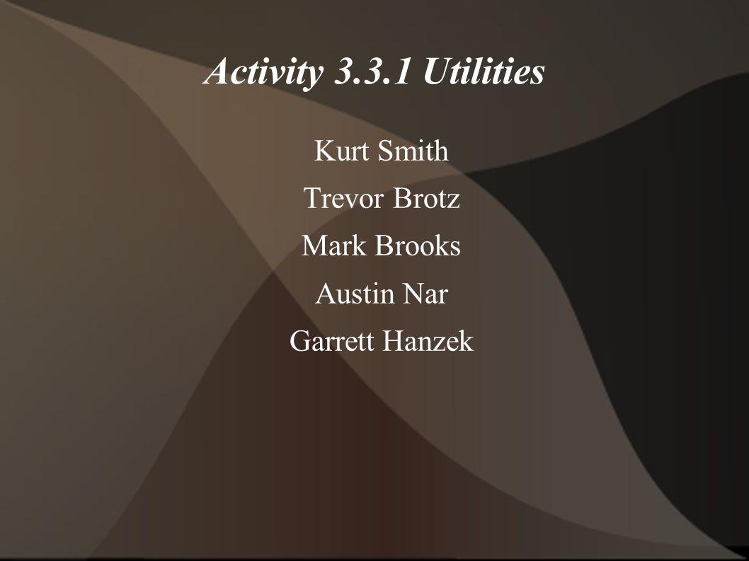 Activity 3.3.1 Utilities Kurt Smith Trevor Brotz Mark Brooks Austin Nar Garrett Hanzek