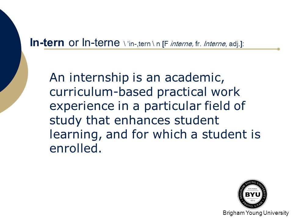 Brigham Young University In-tern or In-terne \ in-,tern \ n [F interne, fr. Interne, adj.]: An internship is an academic, curriculum-based practical w