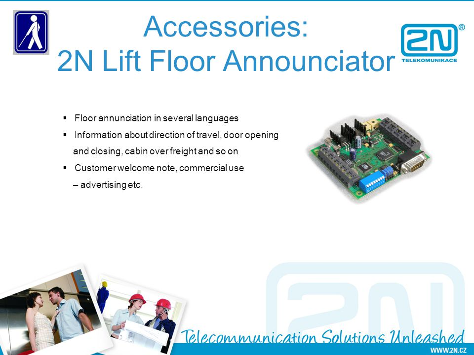 Accessories: 2N Lift Floor Announciator Floor annunciation in several languages Information about direction of travel, door opening and closing, cabin over freight and so on Customer welcome note, commercial use – advertising etc.