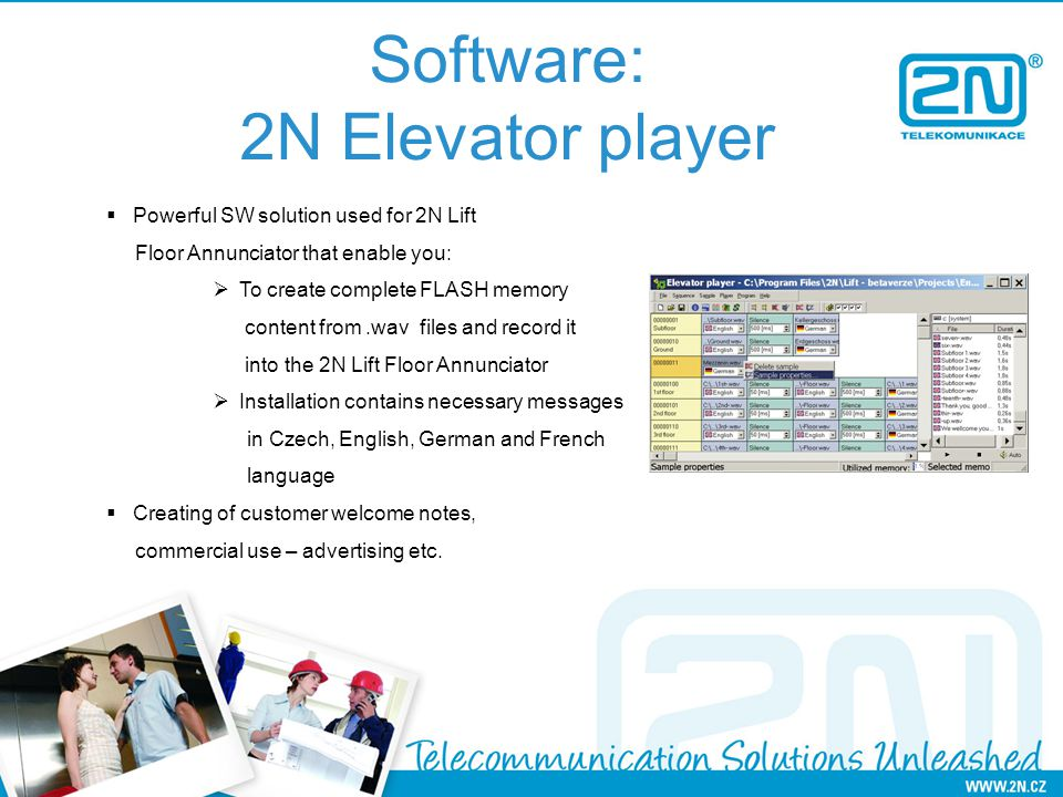 Software: 2N Elevator player Powerful SW solution used for 2N Lift Floor Annunciator that enable you: To create complete FLASH memory content from.wav files and record it into the 2N Lift Floor Annunciator Installation contains necessary messages in Czech, English, German and French language Creating of customer welcome notes, commercial use – advertising etc.