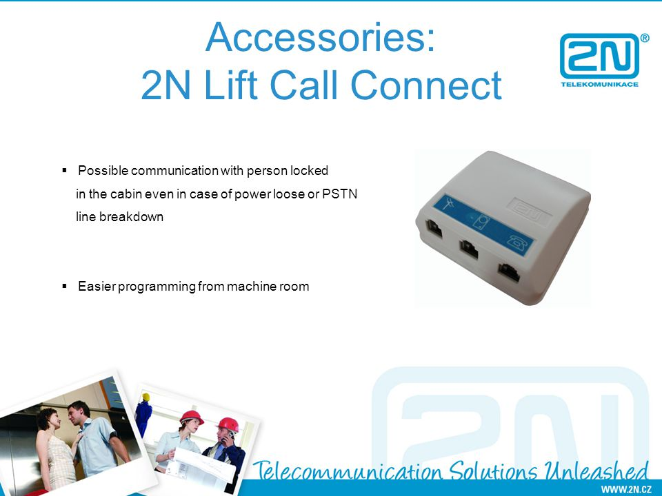 Accessories: 2N Lift Call Connect Possible communication with person locked in the cabin even in case of power loose or PSTN line breakdown Easier programming from machine room