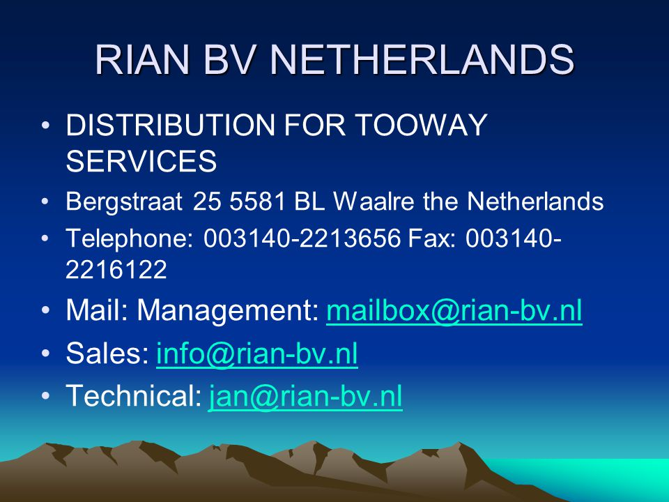RIAN BV NETHERLANDS DISTRIBUTION FOR TOOWAY SERVICES Bergstraat 25 5581 BL Waalre the Netherlands Telephone: 003140-2213656 Fax: 003140- 2216122 Mail: Management: mailbox@rian-bv.nlmailbox@rian-bv.nl Sales: info@rian-bv.nlinfo@rian-bv.nl Technical: jan@rian-bv.nljan@rian-bv.nl