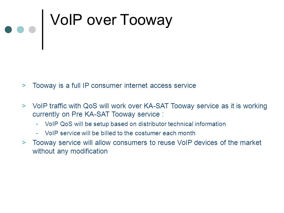 VoIP over Tooway >Tooway is a full IP consumer internet access service >VoIP traffic with QoS will work over KA-SAT Tooway service as it is working currently on Pre KA-SAT Tooway service : -VoIP QoS will be setup based on distributor technical information -VoIP service will be billed to the costumer each month >Tooway service will allow consumers to reuse VoIP devices of the market without any modification