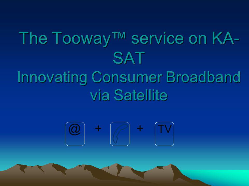 The Tooway service on KA- SAT Innovating Consumer Broadband via Satellite @ + + TV