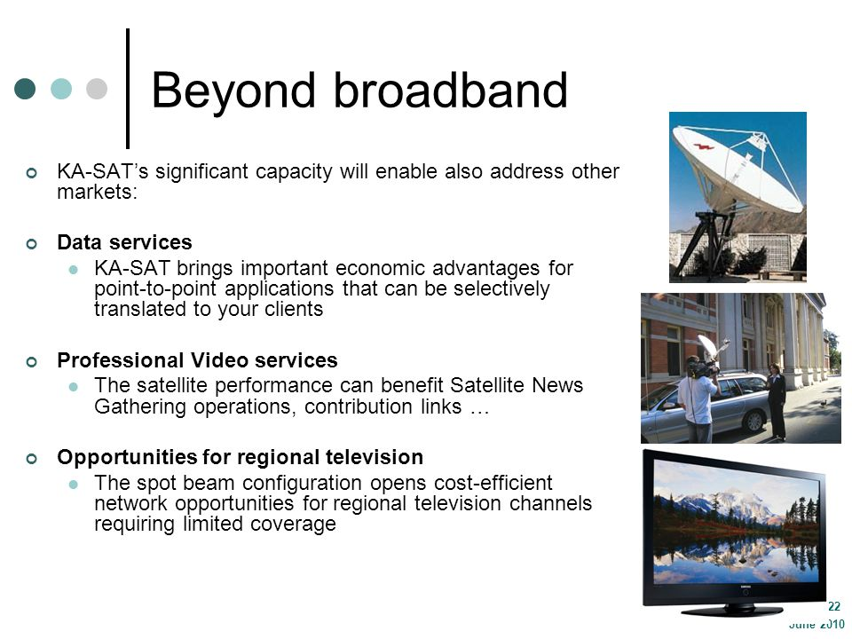 June 2010 page 22 Beyond broadband KA-SATs significant capacity will enable also address other markets: Data services KA-SAT brings important economic advantages for point-to-point applications that can be selectively translated to your clients Professional Video services The satellite performance can benefit Satellite News Gathering operations, contribution links … Opportunities for regional television The spot beam configuration opens cost-efficient network opportunities for regional television channels requiring limited coverage