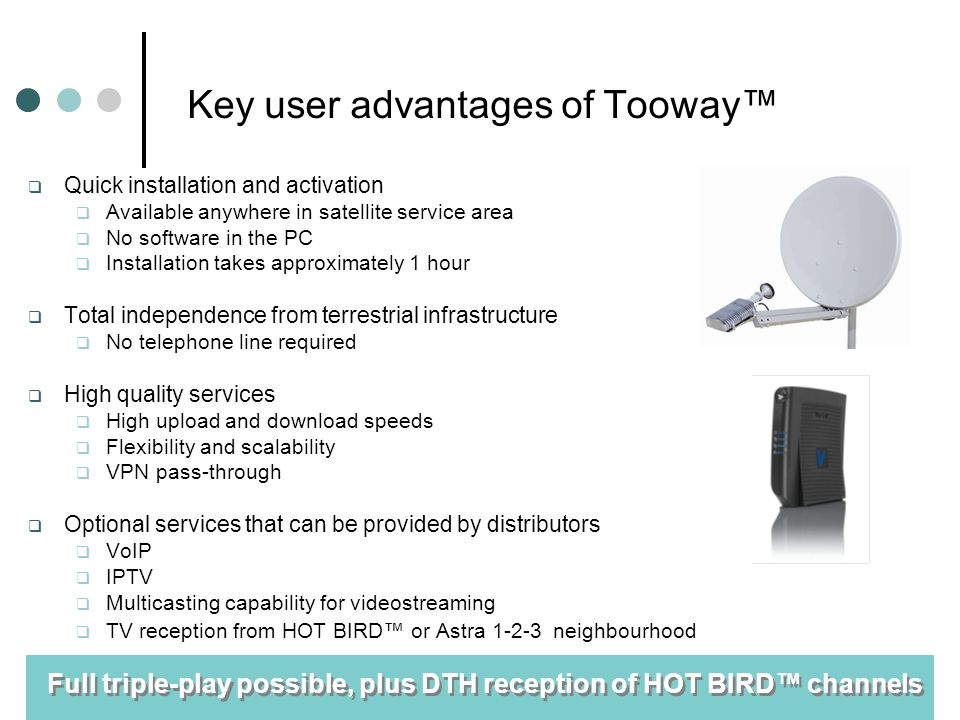 Key user advantages of Tooway Quick installation and activation Available anywhere in satellite service area No software in the PC Installation takes approximately 1 hour Total independence from terrestrial infrastructure No telephone line required High quality services High upload and download speeds Flexibility and scalability VPN pass-through Optional services that can be provided by distributors VoIP IPTV Multicasting capability for videostreaming TV reception from HOT BIRD or Astra 1-2-3 neighbourhood Full triple-play possible, plus DTH reception of HOT BIRD channels