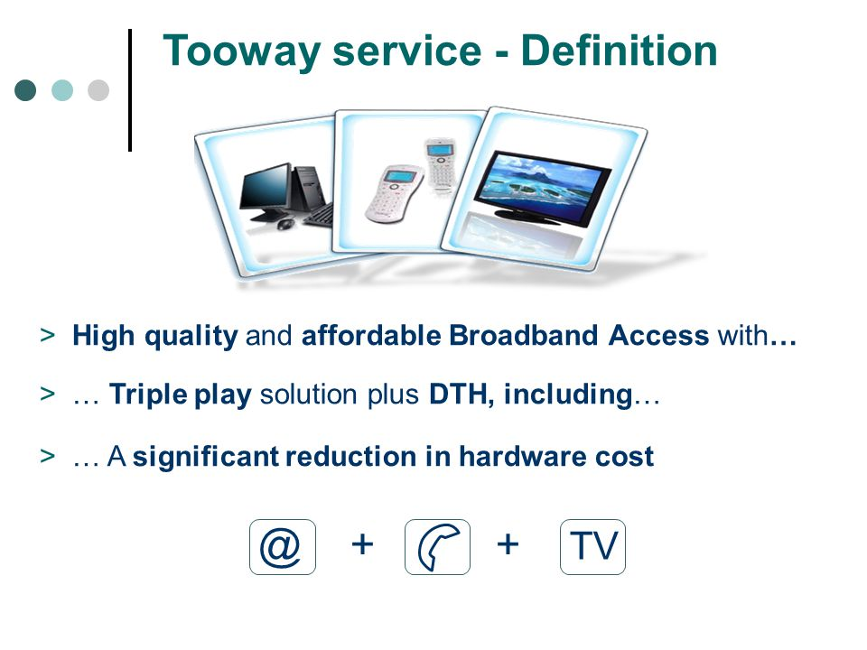 Tooway service - Definition >High quality and affordable Broadband Access with… >… Triple play solution plus DTH, including… >… A significant reduction in hardware cost @ + + TV