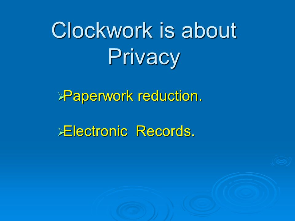 Clockwork is about Privacy Paperwork reduction. Paperwork reduction. Electronic Records. Electronic Records.
