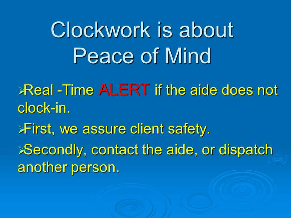 Clockwork is about Peace of Mind Real -Time ALERT if the aide does not clock-in. Real -Time ALERT if the aide does not clock-in. First, we assure clie