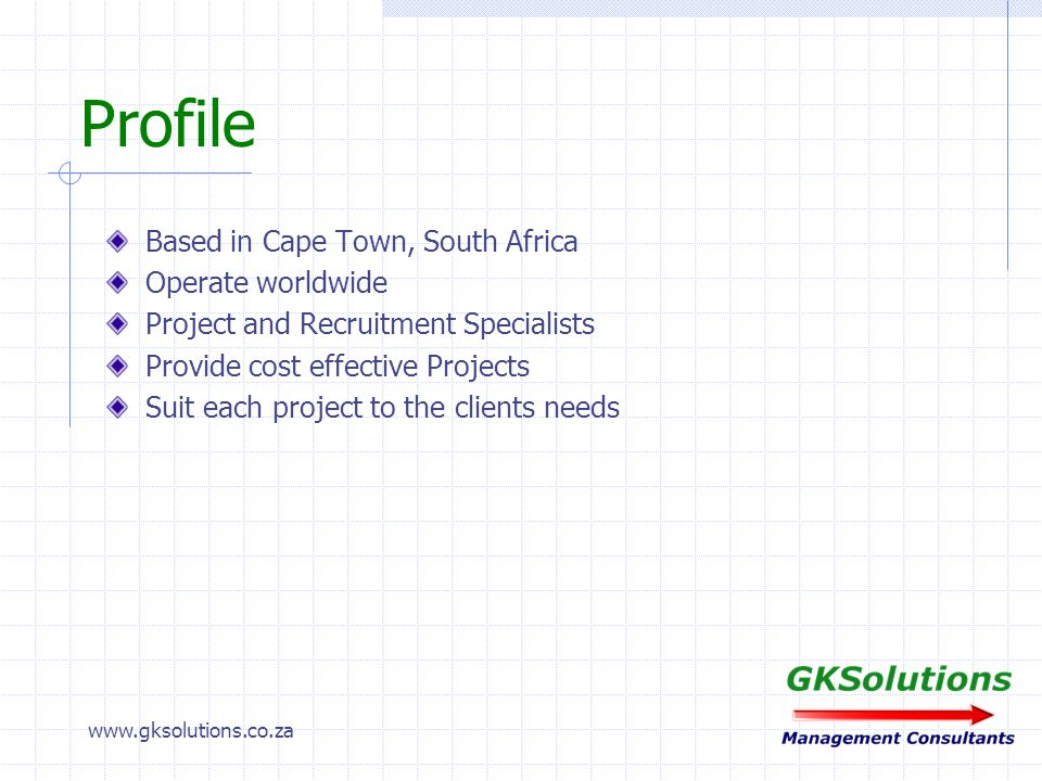 www.gksolutions.co.za Profile Based in Cape Town, South Africa Operate worldwide Project and Recruitment Specialists Provide cost effective Projects Suit each project to the clients needs