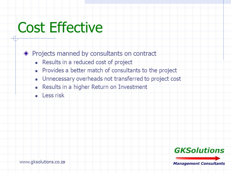 www.gksolutions.co.za Project Elements Cost Saving Management Control Systems Short Interval Controls First Order Control Systems Area Control Systems Division / Company Control Systems Flash Reports Motivation & Team building Process improvement New process / technology implementation Re-engineering