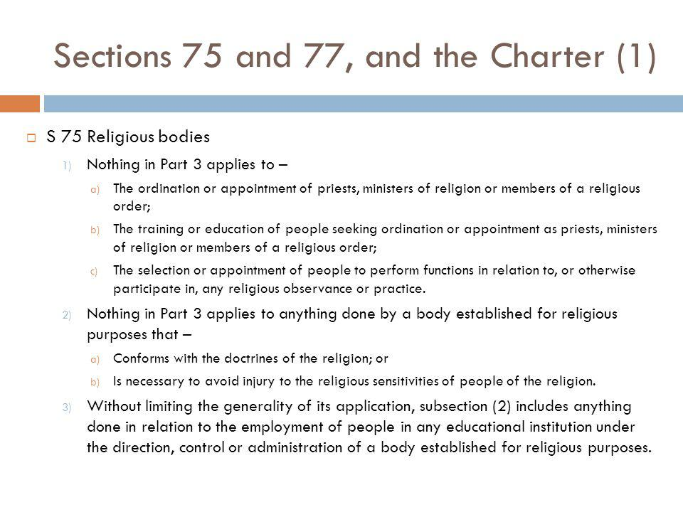 Sections 75 and 77, and the Charter (1) S 75 Religious bodies 1) Nothing in Part 3 applies to – a) The ordination or appointment of priests, ministers of religion or members of a religious order; b) The training or education of people seeking ordination or appointment as priests, ministers of religion or members of a religious order; c) The selection or appointment of people to perform functions in relation to, or otherwise participate in, any religious observance or practice.