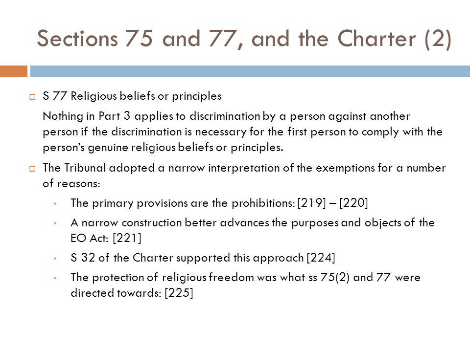 Sections 75 and 77, and the Charter (2) S 77 Religious beliefs or principles Nothing in Part 3 applies to discrimination by a person against another person if the discrimination is necessary for the first person to comply with the persons genuine religious beliefs or principles.