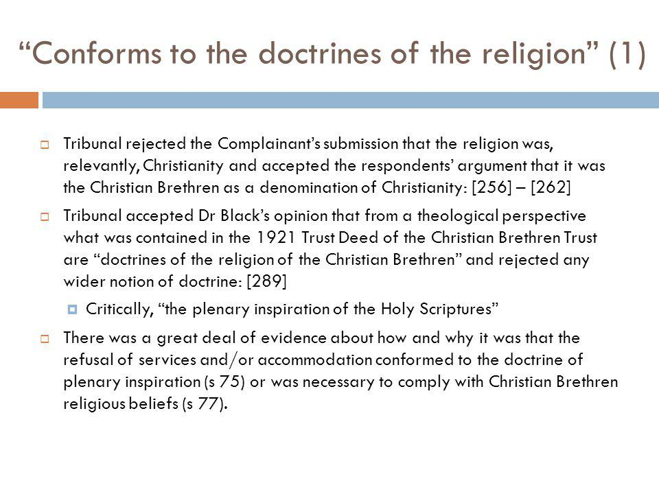 Conforms to the doctrines of the religion (1) Tribunal rejected the Complainants submission that the religion was, relevantly, Christianity and accepted the respondents argument that it was the Christian Brethren as a denomination of Christianity: [256] – [262] Tribunal accepted Dr Blacks opinion that from a theological perspective what was contained in the 1921 Trust Deed of the Christian Brethren Trust are doctrines of the religion of the Christian Brethren and rejected any wider notion of doctrine: [289] Critically, the plenary inspiration of the Holy Scriptures There was a great deal of evidence about how and why it was that the refusal of services and/or accommodation conformed to the doctrine of plenary inspiration (s 75) or was necessary to comply with Christian Brethren religious beliefs (s 77).