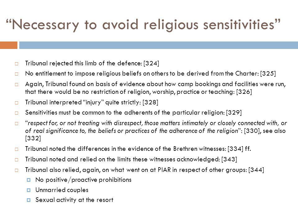 Necessary to avoid religious sensitivities Tribunal rejected this limb of the defence: [324] No entitlement to impose religious beliefs on others to be derived from the Charter: [325] Again, Tribunal found on basis of evidence about how camp bookings and facilities were run, that there would be no restriction of religion, worship, practice or teaching: [326] Tribunal interpreted injury quite strictly: [328] Sensitivities must be common to the adherents of the particular religion: [329] respect for, or not treating with disrespect, those matters intimately or closely connected with, or of real significance to, the beliefs or practices of the adherence of the religion: [330], see also [332] Tribunal noted the differences in the evidence of the Brethren witnesses: [334] ff.