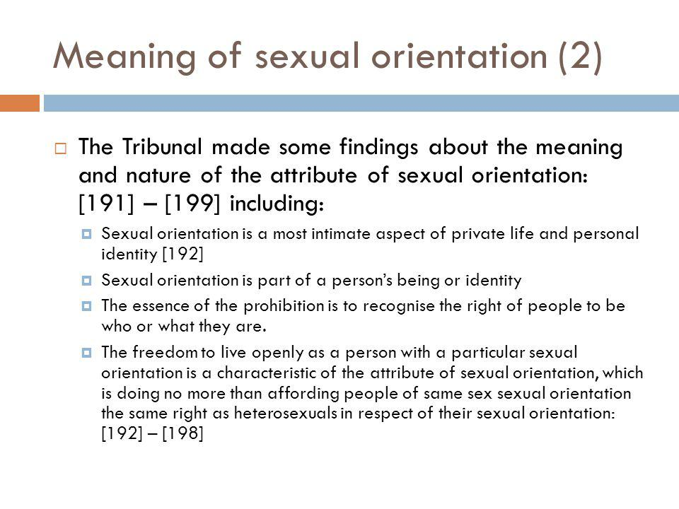 Meaning of sexual orientation (2) The Tribunal made some findings about the meaning and nature of the attribute of sexual orientation: [191] – [199] including: Sexual orientation is a most intimate aspect of private life and personal identity [192] Sexual orientation is part of a persons being or identity The essence of the prohibition is to recognise the right of people to be who or what they are.