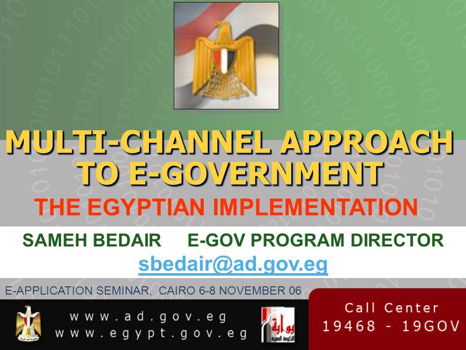 MULTI-CHANNEL APPROACH TO E-GOVERNMENT THE EGYPTIAN IMPLEMENTATION SAMEH BEDAIR E-GOV PROGRAM DIRECTOR sbedair@ad.gov.eg E-APPLICATION SEMINAR, CAIRO