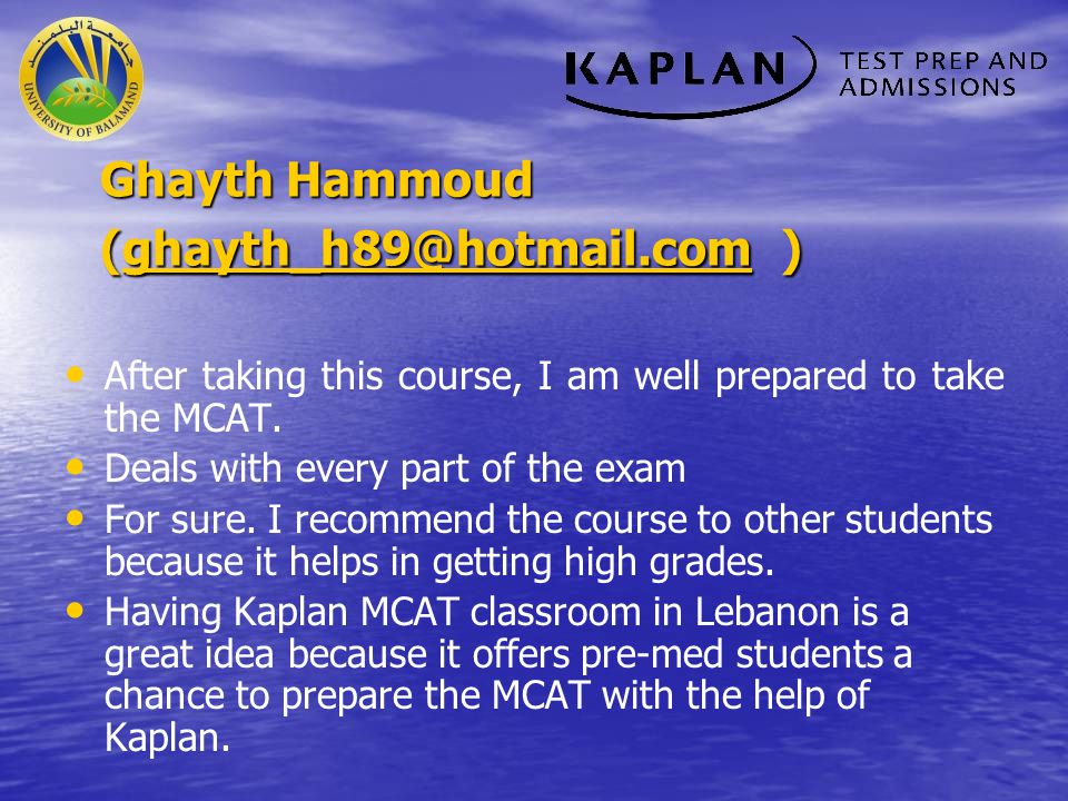 Ghayth Hammoud (ghayth_h89@hotmail.com ) ghayth_h89@hotmail.com After taking this course, I am well prepared to take the MCAT. Deals with every part o