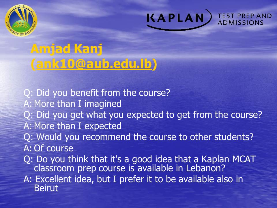 Amjad Kanj (ank10@aub.edu.lb)ank10@aub.edu.lb Q: Did you benefit from the course? A:More than I imagined Q: Did you get what you expected to get from