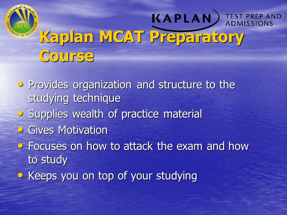 Kaplan MCAT Preparatory Course Provides organization and structure to the studying technique Provides organization and structure to the studying techn