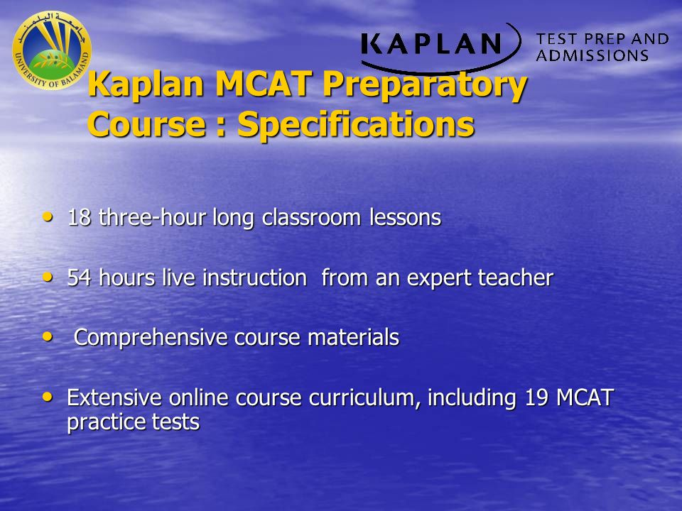 Kaplan MCAT Preparatory Course: Features Access to online curriculum for a period of 4 months Access to online curriculum for a period of 4 months Full access to all Kaplan practice materials in your online study center Full access to all Kaplan practice materials in your online study center Teacher support by email and telephone until the next MCAT official test Teacher support by email and telephone until the next MCAT official test