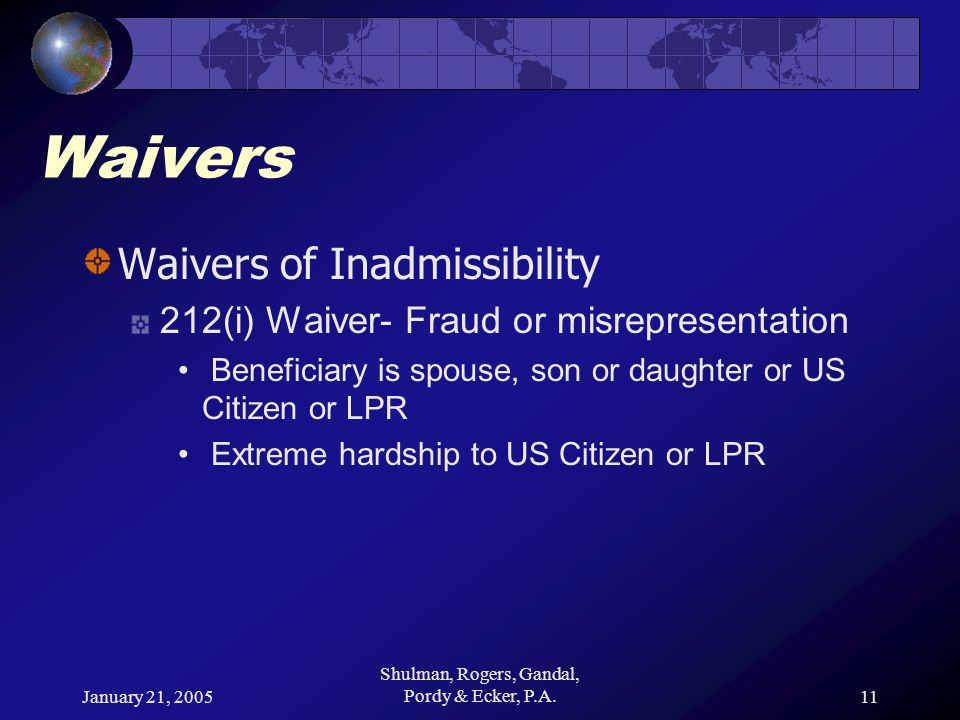 January 21, 2005 Shulman, Rogers, Gandal, Pordy & Ecker, P.A.11 Waivers Waivers of Inadmissibility 212(i) Waiver- Fraud or misrepresentation Beneficiary is spouse, son or daughter or US Citizen or LPR Extreme hardship to US Citizen or LPR