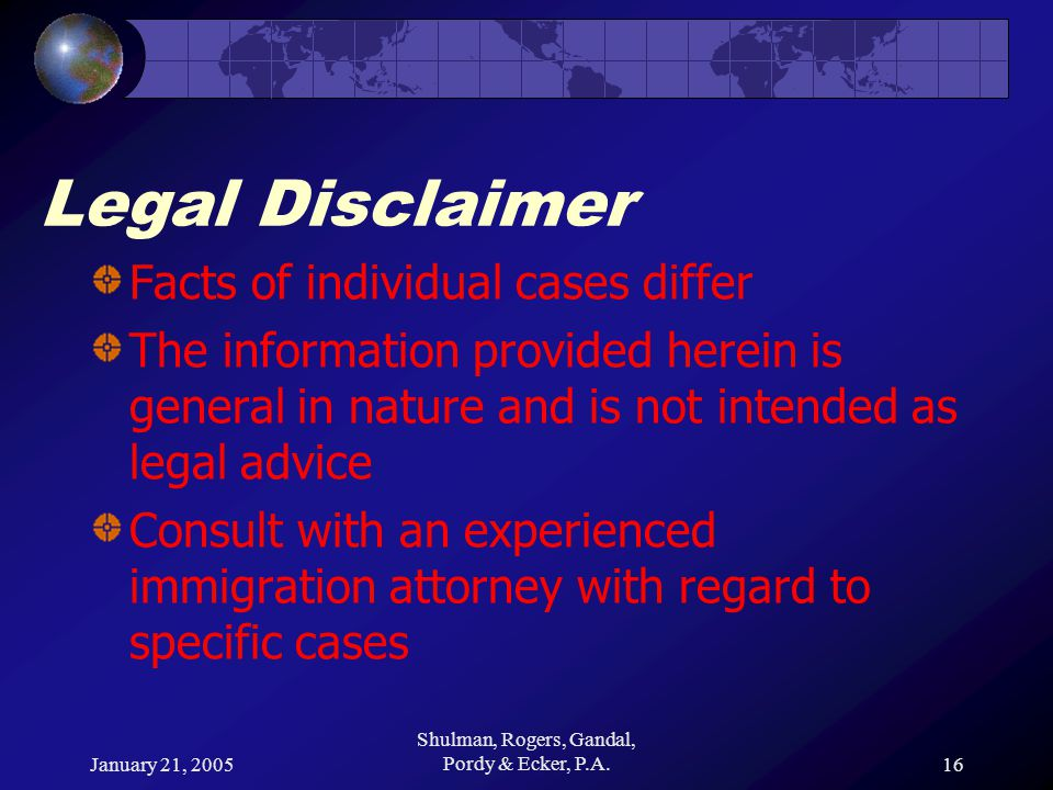 January 21, 2005 Shulman, Rogers, Gandal, Pordy & Ecker, P.A.16 Legal Disclaimer Facts of individual cases differ The information provided herein is general in nature and is not intended as legal advice Consult with an experienced immigration attorney with regard to specific cases