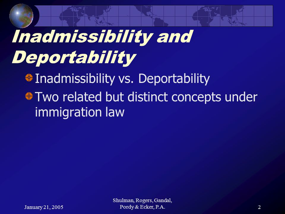January 21, 2005 Shulman, Rogers, Gandal, Pordy & Ecker, P.A.3 Inadmissibility and Deportability Provisions of the Immigration and Nationality Act governing inadmissibility and deportability are not identical Alien can be deportable but not inadmissible Alien can be inadmissible but not deportable