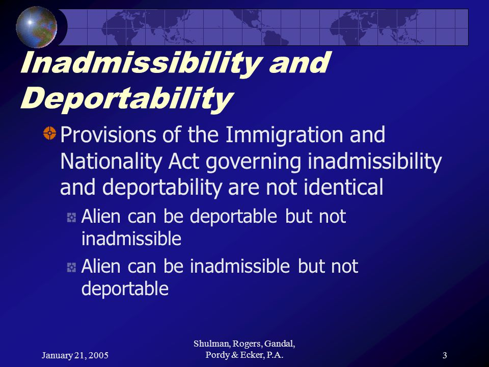 January 21, 2005 Shulman, Rogers, Gandal, Pordy & Ecker, P.A.4 Inadmissibility and Deportability Inadmissibility [INA § 212] Whether aliens will be able to enter the US Inadmissible alien requires a waiver of inadmissibility