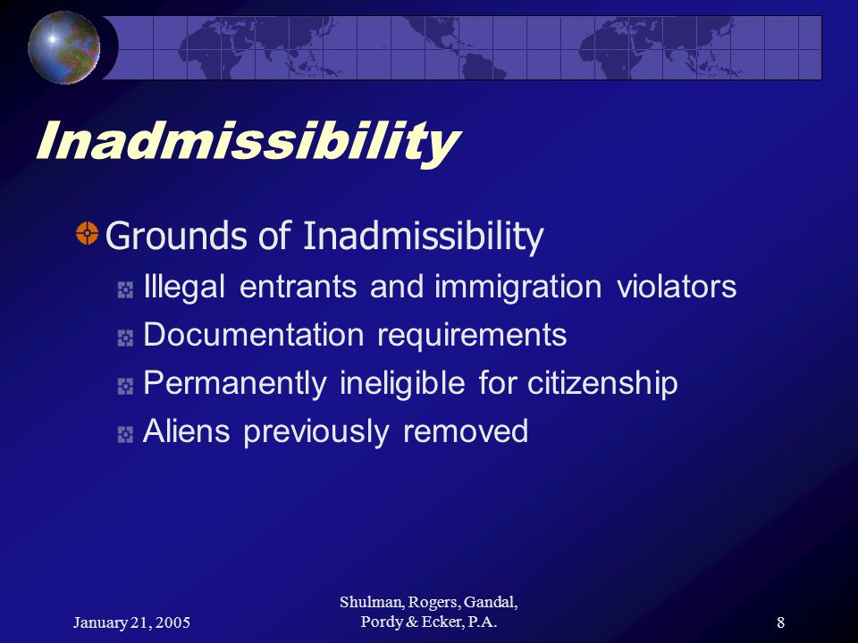 January 21, 2005 Shulman, Rogers, Gandal, Pordy & Ecker, P.A.8 Inadmissibility Grounds of Inadmissibility Illegal entrants and immigration violators Documentation requirements Permanently ineligible for citizenship Aliens previously removed