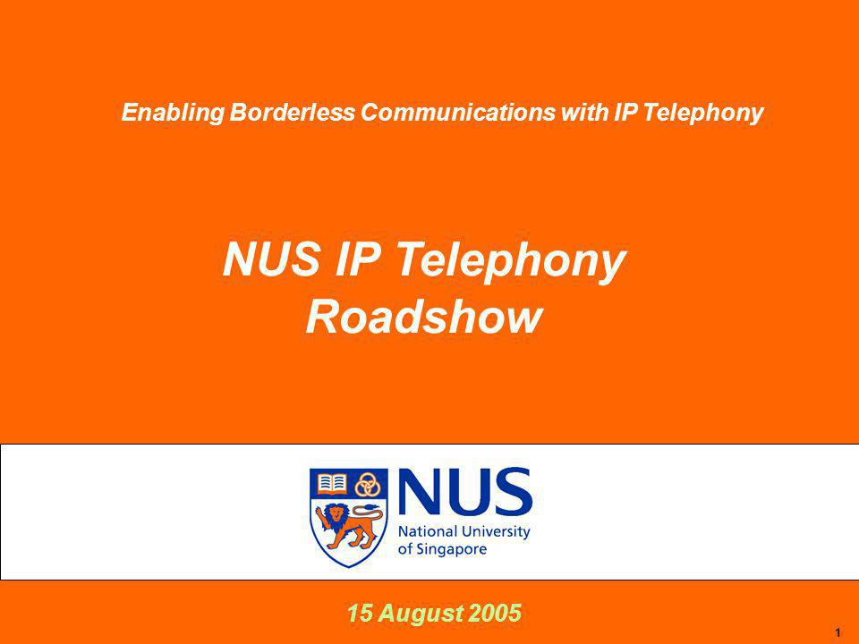 1 15 August 2005 NUS IP Telephony Roadshow Enabling Borderless Communications with IP Telephony