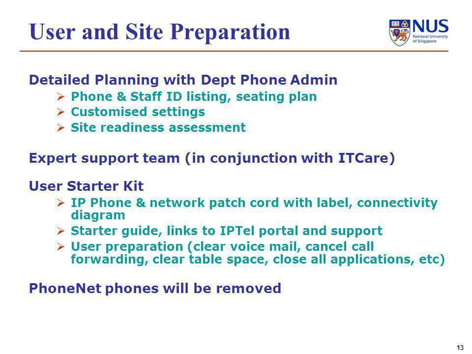 13 Detailed Planning with Dept Phone Admin Phone & Staff ID listing, seating plan Customised settings Site readiness assessment Expert support team (in conjunction with ITCare) User Starter Kit IP Phone & network patch cord with label, connectivity diagram Starter guide, links to IPTel portal and support User preparation (clear voice mail, cancel call forwarding, clear table space, close all applications, etc) PhoneNet phones will be removed User and Site Preparation