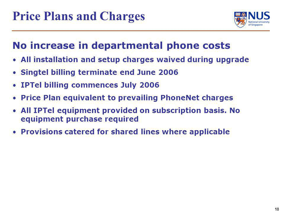 18 Price Plans and Charges No increase in departmental phone costs All installation and setup charges waived during upgrade Singtel billing terminate end June 2006 IPTel billing commences July 2006 Price Plan equivalent to prevailing PhoneNet charges All IPTel equipment provided on subscription basis.