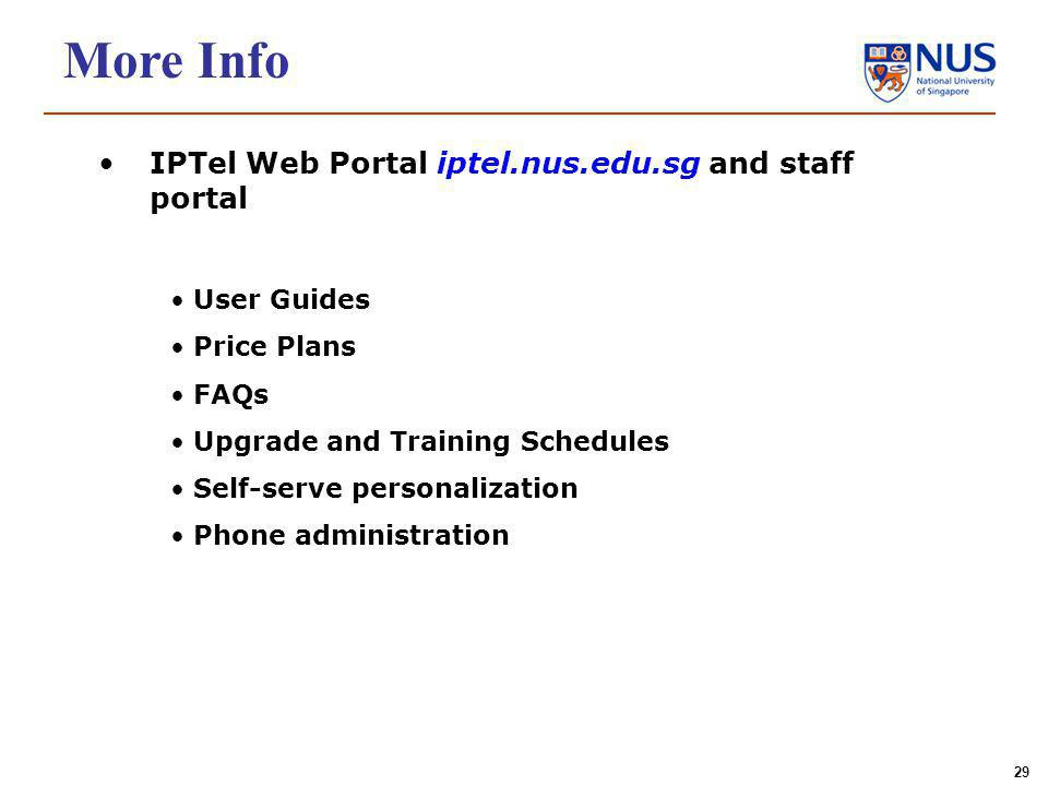 29 More Info IPTel Web Portal iptel.nus.edu.sg and staff portal User Guides Price Plans FAQs Upgrade and Training Schedules Self-serve personalization Phone administration