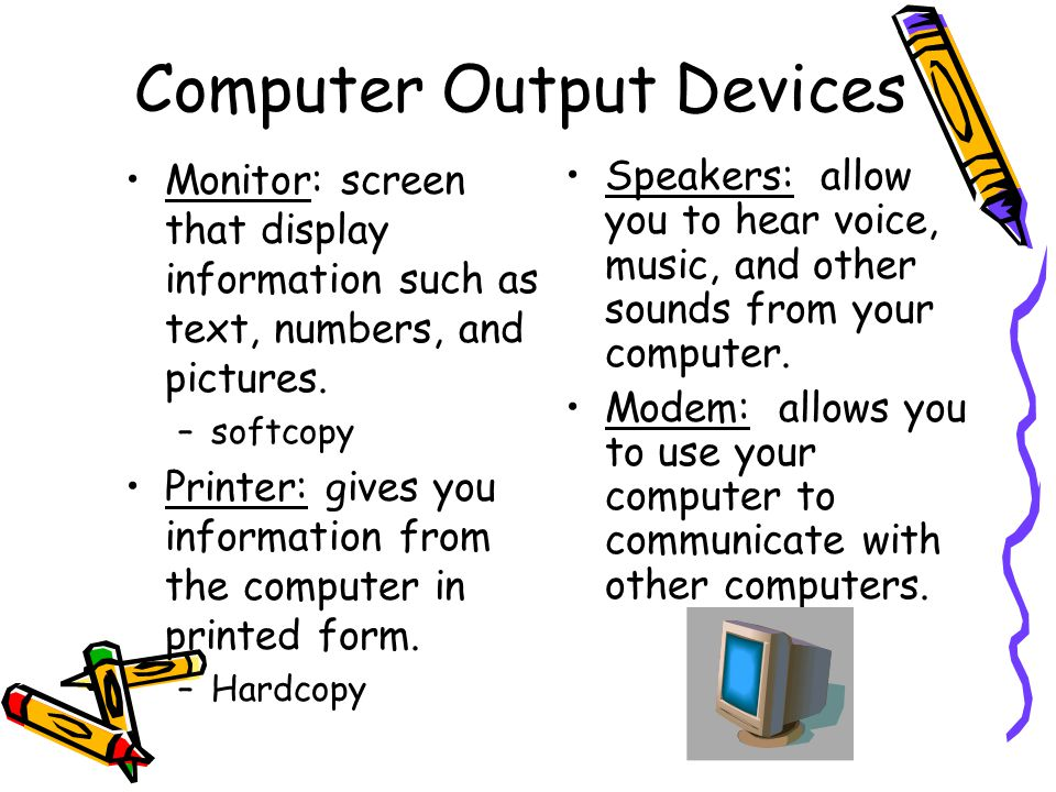 Computer Output Devices Monitor: screen that display information such as text, numbers, and pictures. –softcopy Printer: gives you information from th