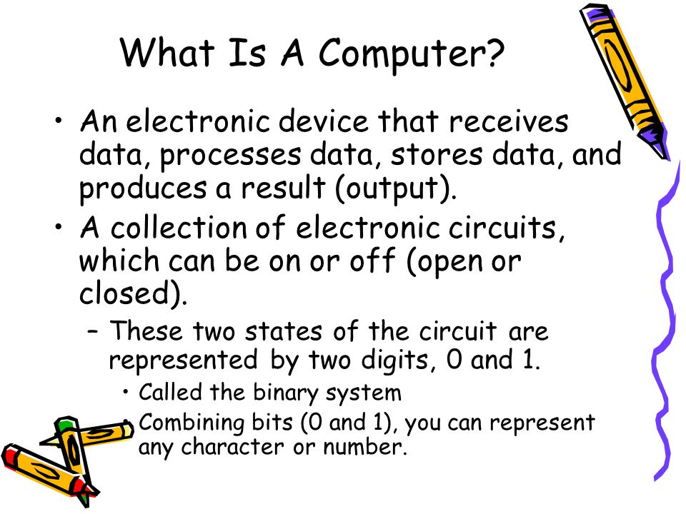 What Is A Computer? An electronic device that receives data, processes data, stores data, and produces a result (output). A collection of electronic c