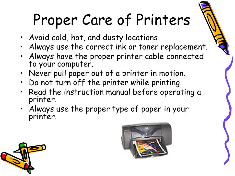 Proper Care of Printers Avoid cold, hot, and dusty locations. Always use the correct ink or toner replacement. Always have the proper printer cable co