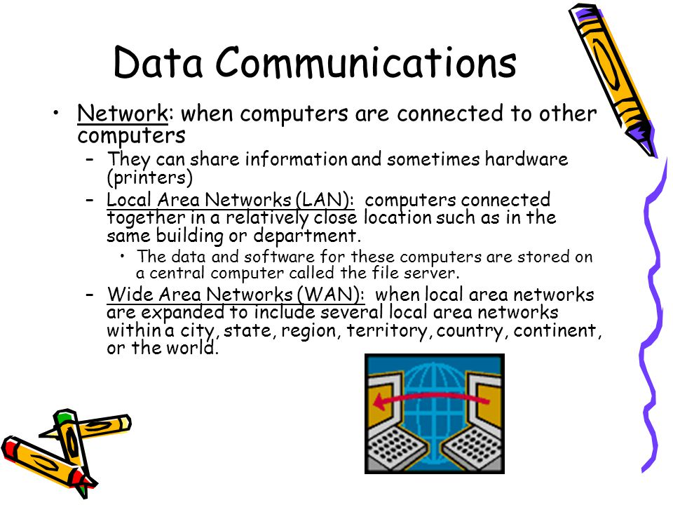 Data Communications Network: when computers are connected to other computers –They can share information and sometimes hardware (printers) –Local Area