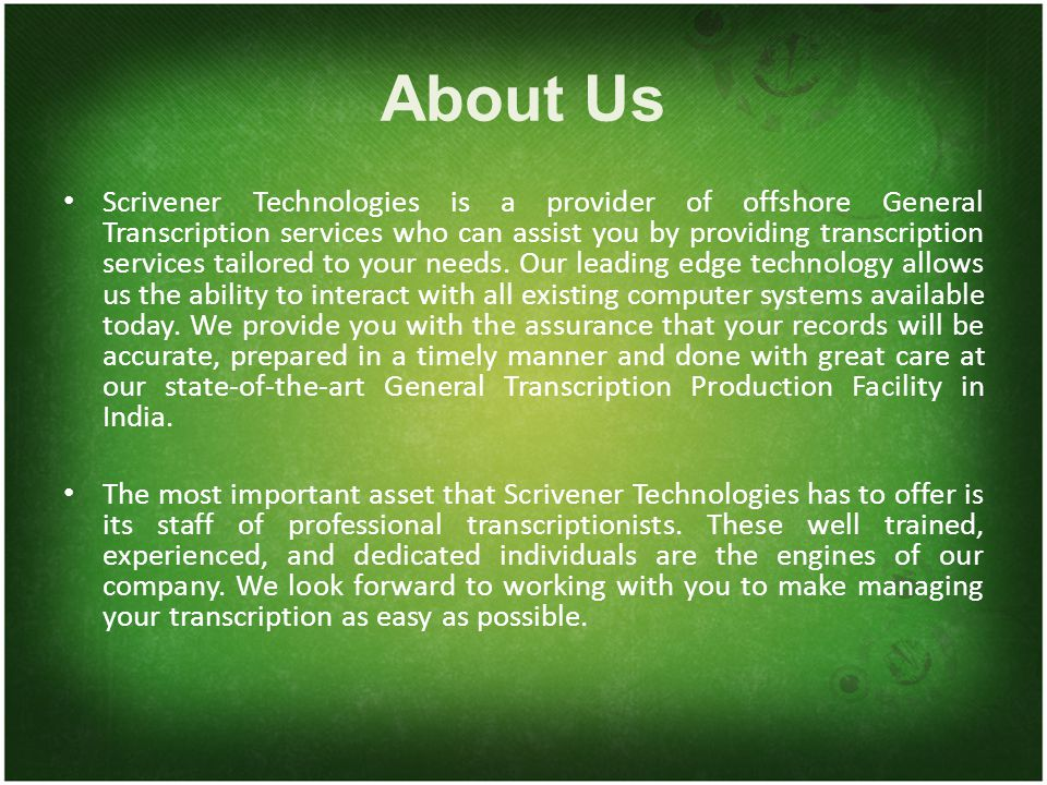 About Us Scrivener Technologies is a provider of offshore General Transcription services who can assist you by providing transcription services tailored to your needs.